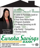 |Home Sweet Home Loans to Purchase, build orRefinanceFirst-Time Home BuyerProgram Available In-House Servicing on AllLoansNo Points - CompetitiveClosing CostsCall Anna ArteagaVice PresidentNMLS# 461075Se habla españolEureka SavingsUrBANKwww.eurekasavings.com1300 13th Ave  Mendota, IL 61342815-539-5656MEMBER EFDICEQUAL HOUSINGOPPORTUNITY |Home Sweet Home  Loans to Purchase, build or Refinance First-Time Home Buyer Program Available  In-House Servicing on All Loans No Points - Competitive Closing Costs Call Anna Arteaga Vice President NMLS# 461075 Se habla español Eureka Savings Ur BANK www.eurekasavings.com 1300 13th Ave  Mendota, IL 61342 815-539-5656 MEMBER E FDIC EQUAL HOUSING OPPORTUNITY