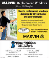 MARVIN Replacement WindowsWood & FiberglassMarvin replacement windowsdesigned to fit your homeand your lifestyle!! Marvin Authorized installer Prefinished Interior AvailableExperienced Sales TeamEnergy EfficientDurableLow MaintenanceVisit our showrooms orcall for a free estimate.MARVINO Blue RibbonMillworkwww.blueribbonmillwork.com1401 S. Eastwood (Rt. 47)Woodstock, IL1475 S. Randall Rd.Algonquin, IL(Between Lake Ave. and Rt. 14)(Comer of Randall & County Line Rd.)815.338.8900847.658.9998SM-CL1754504 MARVIN Replacement Windows Wood & Fiberglass Marvin replacement windows designed to fit your home and your lifestyle!!  Marvin Authorized installer  Prefinished Interior Available Experienced Sales Team Energy Efficient Durable Low Maintenance Visit our showrooms or call for a free estimate. MARVIN O Blue Ribbon Millwork www.blueribbonmillwork.com 1401 S. Eastwood (Rt. 47) Woodstock, IL 1475 S. Randall Rd. Algonquin, IL (Between Lake Ave. and Rt. 14) (Comer of Randall & County Line Rd.) 815.338.8900 847.658.9998 SM-CL1754504