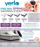 """verloMATTRESSFREE BOX SPRINGSAVINGS EVENTAt Verlo mattress we are monitoring thepandemic and following the guidelinesand recommendations of the CDC, stateand local health departments.As a family-owned, local business,Verlo Mattress is doing all it can to provide asafe environment for our guests.WE ARE OPEN and for your safety we aretaking appointments for comfort testing,so you can be alone in the showroom.v1 FIRM1-Sided No flipv3 PLUSH1-Sided No fipv5 FIRM1-Sided No flipv7 PILLOWTOP1-Sided No FipQUCEN SET PRICINGQUEEN SET PCGQucov SET ONGQUEEN SET ICNG$499 $799 $1149 $1699$349 TWIN SET$449 AL SET$699 NG SET$549 TWIN SET$699 rULL sET1049 NG SET$799 TWIN ST$1049 PAL SET$1499 ING SET$1199 TWN SET$1599 FULL SET$2199 KING SETPlease call ahead or purchase over the phone.We do have delivery or pick up available.Only Verlo guarantees you'll be comfortablefor the lifetime of your mattress.Since we build your mattress in our local factory, we can easilyadjust it for you throughout the years. A little softer here.a littlefirmer there. With Verlo's Lifetime Comfort Guarantee, you canjust get comfortable - and stay comfortable.SAVE UP TOSAVE UP TO$300 OFF20% OFFOn Pilows, Protectorn or FramesOn v3 collectien or above with Factory-Select coversWHILE SUPPLIES LASTWHILE SUPPLIES LASTFACTORY DIRECT SAVINGS on Single & Double-Sided MattressesSLEEP. LOUNGE.WHATEVER. BETTER.Relieve pressure by raising your head or feet.Enjoy a relaxing massage at the touch ofa button with Verlo's adjustable beds. Great for watching TV or reading in bed Reduces snoring & acid reflux effects Alleviates lower back, knee & leg pain Aids in circulatione ReadAdjustableBed BasesTwin XL Starting at$599oy CoastesMleLAKE GENEVA2462 Hwy 120CRYSTAL LAKE5150 North West Hwy815.455,2570MCHENRYverlo.com3710 West Elm St.262.249.0420815.578.8375800.224.VERLO""""with Verlo Matfress purchase Does not apply to previous purchasesSee store for detailsfacebook.com/veamattrePeittercom/erlestoreDyutube.cam/verlomatteCholeAwang. v"""