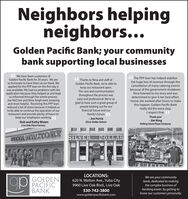 Neighbors helpingneighbors...Golden Pacific Bank; your communitybank supporting local businessesWe have been customers ofGolden Pacific Bank for 30 years. We areso fortunate to have them as our bank. Weapplied for the PPP loan on the first day itwas available. We had no problems with theapplication because they helped us and keptus informed through the whole process.Joe McClure and Nina Singh were amazingand most helpful. Receiving this PPP loanreduced a lot of stress because it helped usto be able to continue the operation of ourrestaurant and provide plenty of hours tokeep our employees working.- Bob and Kathy WotenLive Oak Pizza FactoryG6 The PPP loan has helped stabilizethe huge loss of revenue through thecancellation of many catering eventsbecause of the government shutdown.Nina listened to my story and wasdetermined to give it her best effort.I know she worked after hours to makethis happen, Golden Pacific Bankreally did the extra step.I respect that.G6 Thanks to Nina and staff atGolden Pacific Bank, we're able tokeep our restaurant open.The care and communicationthroughout the process waseasy and professional. We're soglad to have such a great group ofpeople looking out for ourfinancial future and ourfamily's futureThank you!- Jim KingRolling Stone Pizza Company- Joe FerrieSilver Dollar SaloonPIZZADEAGTORY3DOLLARTEARLOCATIONS:gpWe are your communitybank, dedicated to makingthe complex business ofbanking easier, by getting toknow our customers personally.GOLDENOPPACIFICBANK620 N. Walton Ave., Yuba City9960 Live Oak Blvd., Live Oak530-742-3800www.goldenpacificbank.com Neighbors helping neighbors... Golden Pacific Bank; your community bank supporting local businesses We have been customers of Golden Pacific Bank for 30 years. We are so fortunate to have them as our bank. We applied for the PPP loan on the first day it was available. We had no problems with the application because they helped us and kept us informed through the whole process. Joe McClure and Nina