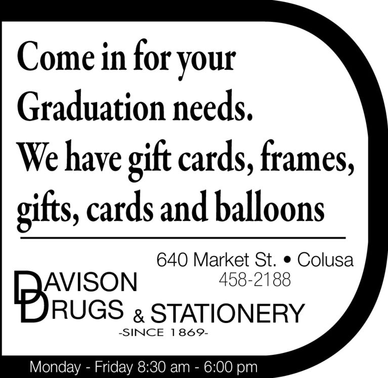 Come in for yourGraduation needs.We have gift cards, frames,gifts, cards and balloons640 Market St.  Colusa458-2188AVISONRUGS & STATIONERY-SINCE 1869-Monday - Friday 8:30 am - 6:00 pm Come in for your Graduation needs. We have gift cards, frames, gifts, cards and balloons 640 Market St.  Colusa 458-2188 AVISON RUGS & STATIONERY -SINCE 1869- Monday - Friday 8:30 am - 6:00 pm
