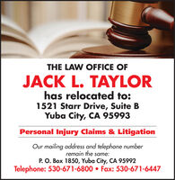 THE LAW OFFICE OFJACK L. TAYLORhas relocated to:1521 Starr Drive, Suite BYuba City, CA 95993Personal Injury Claims & LitigationOur mailing address and telephone numberremain the same:P. O. Box 1850, Yuba City, CA 95992Telephone: 530-671-6800  Fax: 530-671-6447 THE LAW OFFICE OF JACK L. TAYLOR has relocated to: 1521 Starr Drive, Suite B Yuba City, CA 95993 Personal Injury Claims & Litigation Our mailing address and telephone number remain the same: P. O. Box 1850, Yuba City, CA 95992 Telephone: 530-671-6800  Fax: 530-671-6447