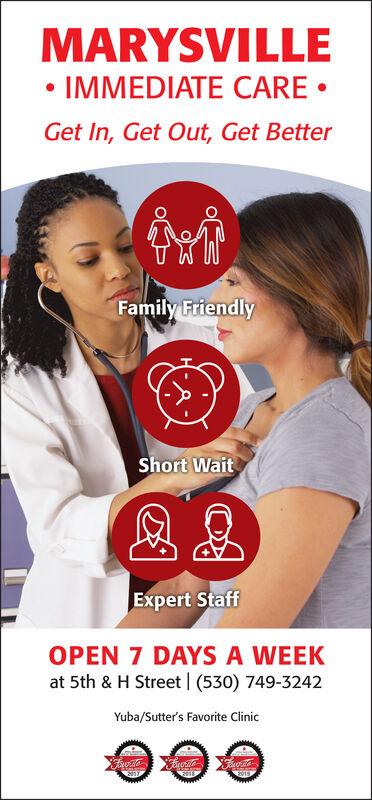 MARYSVILLE IMMEDIATE CARE Get In, Get Out, Get BetterFamily FriendlyShort WaitExpert StaffOPEN 7 DAYS A WEEKat 5th & H Street (530) 749-3242Yuba/Sutter's Favorite Clinic MARYSVILLE  IMMEDIATE CARE  Get In, Get Out, Get Better Family Friendly Short Wait Expert Staff OPEN 7 DAYS A WEEK at 5th & H Street (530) 749-3242 Yuba/Sutter's Favorite Clinic