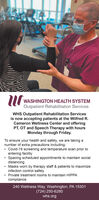 WASHINGTON HEALTH SYSTEMOutpatient Rehabilitation ServicesWHS Outpatient Rehabilitation Servicesis now accepting patients at the Wilfred R.Cameron Wellness Center and offeringPT, OT and Speech Therapy with hoursMonday through Friday.To ensure your health and safety, we are taking anumber of extra precautions including:Covid-19 screening and temperature scan prior toentering facility Spacing scheduled appointments to maintain socialdistancingMasks worn by therapy staff & patients to maximizeinfection control safety Private treatment rooms to maintain HIPPAcompliance240 Wellness Way, Washington, PA 15301(724) 250-6280whs.org WASHINGTON HEALTH SYSTEM Outpatient Rehabilitation Services WHS Outpatient Rehabilitation Services is now accepting patients at the Wilfred R. Cameron Wellness Center and offering PT, OT and Speech Therapy with hours Monday through Friday. To ensure your health and safety, we are taking a number of extra precautions including: Covid-19 screening and temperature scan prior to entering facility  Spacing scheduled appointments to maintain social distancing Masks worn by therapy staff & patients to maximize infection control safety  Private treatment rooms to maintain HIPPA compliance 240 Wellness Way, Washington, PA 15301 (724) 250-6280 whs.org
