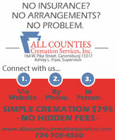 NO INSURANCE?NO ARRANGEMENTS?NO PROBLEM.ALL COUNTIESCremation Services, Inc.164 W. Pike Street, Canonsburg 15317Ashley L. Fryer, SupervisorConnect with us...1.ViaInByWebsite. Phone. Person.SIMPLE CREMATION $795- NO HIDDEN FEES-www.allcountiescremationservices.com724-705-45803. NO INSURANCE? NO ARRANGEMENTS? NO PROBLEM. ALL COUNTIES Cremation Services, Inc. 164 W. Pike Street, Canonsburg 15317 Ashley L. Fryer, Supervisor Connect with us... 1. Via In By Website. Phone. Person. SIMPLE CREMATION $795 - NO HIDDEN FEES- www.allcountiescremationservices.com 724-705-4580 3.