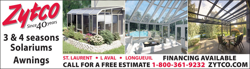 ZytcoSince40years3 & 4 seasonsSolariumsRB.O 1983-219-28AwningsST. LAURENT  LAVAL  LONGUEUILCALL FOR A FREE ESTIMATE 1-800-361-9232 ZYTCO.COMFINANCING AVAILABLE Zytco Since40years 3 & 4 seasons Solariums RB.O 1983-219-28 Awnings ST. LAURENT  LAVAL  LONGUEUIL CALL FOR A FREE ESTIMATE 1-800-361-9232 ZYTCO.COM FINANCING AVAILABLE