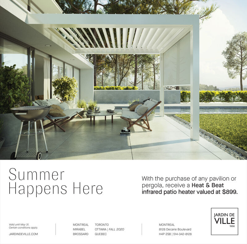 SummerHappens HereWith the purchase of any pavilion orpergola, receive a Heat & Beatinfrared patio heater valued at $899.JARDIN DEVILLEVolid until May 31.Certain conditions apply.MONTREALTORONTOMONTREAL1956MIRABELOTTAWA FALL 20208128 Decarie BoulevardJARDINDEVILLE.COMBROSSARDQUEBECH4P 258   514-342-8128 Summer Happens Here With the purchase of any pavilion or pergola, receive a Heat & Beat infrared patio heater valued at $899. JARDIN DE VILLE Volid until May 31. Certain conditions apply. MONTREAL TORONTO MONTREAL 1956 MIRABEL OTTAWA FALL 2020 8128 Decarie Boulevard JARDINDEVILLE.COM BROSSARD QUEBEC H4P 258   514-342-8128