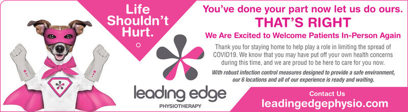 You've done your part now let us do ours.LifeShouldn'tHurt.THAT'S RIGHTWe Are Excited to Welcome Patients In-Person AgainThank you for staying home to help play a role in limiting the spread ofCOVID19. We know that you may have put off your own health concernsduring this time, and we are proud to be here to care for you now.With robust infection control measures designed to provide a safe environment,our 6 locations and all of our experience is ready and waiting.Contact Usleading edgePHYSIOTHERAPYleadingedgephysio.com You've done your part now let us do ours. Life Shouldn't Hurt. THAT'S RIGHT We Are Excited to Welcome Patients In-Person Again Thank you for staying home to help play a role in limiting the spread of COVID19. We know that you may have put off your own health concerns during this time, and we are proud to be here to care for you now. With robust infection control measures designed to provide a safe environment, our 6 locations and all of our experience is ready and waiting. Contact Us leading edge PHYSIOTHERAPY leadingedgephysio.com