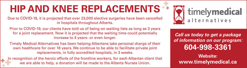 HIP AND KNEE REPLACEMENTStimelymedicalDue to COVID-19, it is projected that over 23,000 elective surgeries have been cancelledin hospitals throughout Alberta.alternativesPrior to COVID-19, our clients have told us of being on waiting lists as long as 3 yearsfor a joint replacement. Now it is projected that the waiting time could potentiallyincrease to 4 years- or even longer.Call us today to get a packageof information on our program:604-998-3361Timely Medical Alternatives has been helping Albertans take personal charge of theirown healthcare for over 16 years. We continue to be able to facilitate private jointreplacements, in fully accredited hospitals, in 3 weeks.Website:In recognition of the heroic efforts of the frontline workers, for each Albertan client thatwe are able to help, a donation will be made to the Alberta Nurses Union.www.timelymedical.ca HIP AND KNEE REPLACEMENTS timelymedical Due to COVID-19, it is projected that over 23,000 elective surgeries have been cancelled in hospitals throughout Alberta. alternatives Prior to COVID-19, our clients have told us of being on waiting lists as long as 3 years for a joint replacement. Now it is projected that the waiting time could potentially increase to 4 years- or even longer. Call us today to get a package of information on our program: 604-998-3361 Timely Medical Alternatives has been helping Albertans take personal charge of their own healthcare for over 16 years. We continue to be able to facilitate private joint replacements, in fully accredited hospitals, in 3 weeks. Website: In recognition of the heroic efforts of the frontline workers, for each Albertan client that we are able to help, a donation will be made to the Alberta Nurses Union. www.timelymedical.ca