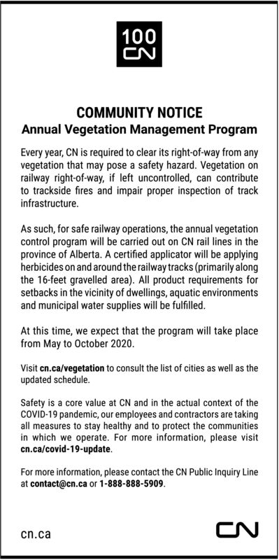 100CNCOMMUNITY NOTICEAnnual Vegetation Management ProgramEvery year, CN is required to clear its right-of-way from anyvegetation that may pose a safety hazard. Vegetation onrailway right-of-way, if left uncontrolled, can contributeto trackside fires and impair proper inspection of trackinfrastructure.As such, for safe railway operations, the annual vegetationcontrol program will be carried out on CN rail lines in theprovince of Alberta. A certified applicator will be applyingherbicides on and around the railway tracks (primarily alongthe 16-feet gravelled area). All product requirements forsetbacks in the vicinity of dwellings, aquatic environmentsand municipal water supplies will be fulfilled.At this time, we expect that the program will take placefrom May to October 2020.Visit cn.ca/vegetation to consult the list of cities as well as theupdated schedule.Safety is a core value at CN and in the actual context of theCOVID-19 pandemic, our employees and contractors are takingall measures to stay healthy and to protect the communitiesin which we operate. For more information, please visitcn.ca/covid-19-update.For more information, please contact the CN Public Inquiry Lineat contact@cn.ca or 1-888-888-5909.CNcn.ca 100 CN COMMUNITY NOTICE Annual Vegetation Management Program Every year, CN is required to clear its right-of-way from any vegetation that may pose a safety hazard. Vegetation on railway right-of-way, if left uncontrolled, can contribute to trackside fires and impair proper inspection of track infrastructure. As such, for safe railway operations, the annual vegetation control program will be carried out on CN rail lines in the province of Alberta. A certified applicator will be applying herbicides on and around the railway tracks (primarily along the 16-feet gravelled area). All product requirements for setbacks in the vicinity of dwellings, aquatic environments and municipal water supplies will be fulfilled. At this time, we expect that the program will take 