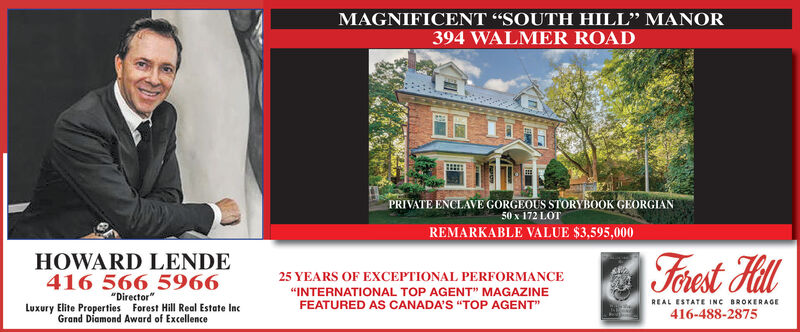 """MAGNIFICENT """"SOUTH HILL"""" MANOR394 WALMER ROADPRIVATE ENCLAVE GORGEOUS STORYBOOK GEORGIAN50 x 172 LOTREMARKABLE VALUE $3,595,000HOWARD LENDE416 566 5966Forest Hill25 YEARS OF EXCEPTIONAL PERFORMANCE""""INTERNATIONAL TOP AGENT"""" MAGAZINE""""Director""""FEATURED AS CANADA'S """"TOP AGENT""""REAL ESTATE INC BROKERAGELuxury Elite Properties Forest Hill Real Estate IncGrand Diamond Award of Excellence416-488-2875 MAGNIFICENT """"SOUTH HILL"""" MANOR 394 WALMER ROAD PRIVATE ENCLAVE GORGEOUS STORYBOOK GEORGIAN 50 x 172 LOT REMARKABLE VALUE $3,595,000 HOWARD LENDE 416 566 5966 Forest Hill 25 YEARS OF EXCEPTIONAL PERFORMANCE """"INTERNATIONAL TOP AGENT"""" MAGAZINE """"Director"""" FEATURED AS CANADA'S """"TOP AGENT"""" REAL ESTATE INC BROKERAGE Luxury Elite Properties Forest Hill Real Estate Inc Grand Diamond Award of Excellence 416-488-2875"""