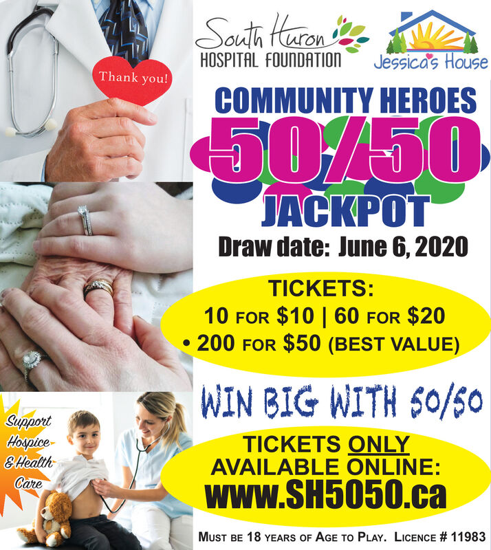 Sauth Haron teHOSPITAL FOUNDATIONJessicas HouseThank you!COMMUNITY HEROES50/50JDraw date: June 6, 2020TICKETS:10 FOR $10 | 60 FOR $20200 FOR $50 (BEST VALUE)WIN BIG WITH S0/50SupportHospice-E HealthTICKETS ONLYAVAILABLE ONLINE:Carewww.SH5050.caMUST BE 18 YEARS OF AGE TO PLAY. LICENCE # 11983 Sauth Haron te HOSPITAL FOUNDATION Jessicas House Thank you! COMMUNITY HEROES 50/50 J Draw date: June 6, 2020 TICKETS: 10 FOR $10 | 60 FOR $20 200 FOR $50 (BEST VALUE) WIN BIG WITH S0/50 Support Hospice- E Health TICKETS ONLY AVAILABLE ONLINE: Care www.SH5050.ca MUST BE 18 YEARS OF AGE TO PLAY. LICENCE # 11983