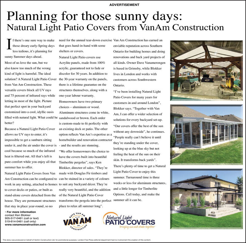 """ADVERTISEMENTPlanning for those sunny days:Natural Light Patio Covers from VanAm Constructionf there's one sure way to make need for the annual tear-down exercise Van Am Construction has earned anthose dreary early-Spring days that goes hand-in-hand with someenviable reputation across Southernless tedious, it's planning for shelters or covers.Ontario for building homes and doingsunny Summer days ahead.Natural Light Patio covers userenovations and back yard projects ofMost of us love the sun, but weAcrylite panels, made from 100%all kinds. Owner Dave Vanamerongenalso know too much of the wrongacrylic, guaranteed not to fade oris based in Grimsby, while Blokkerkind of light is harmful. The idealdiscolor for 30 years. In addition to lives in London and works withsolution? A Natural Light Patio Cover the 30-year warranty on the panels,customers across Southwesternfrom Van Am Construetion. Thesethere is a lifetime guarantee on theOntario.versatile covers block all UV raysstructures themselves, along with a""""I've been installing Natural Lightand 75 percent of infrared rays while one-year labour warranty.Patio Covers for many years forletting in most of the light. PictureHomeowners have two primarycustomers in and around London"""".that perfect spot in your backyardcustomized into a cool, idyllic oasis Aluminum structures come in white. Am, I can offer a wider selection ofchoices - aluminum or wood.Blokker says. """"Together with Vanfilled with natural light. What could be sandalwood or brown. Each ordersolutions for every backyard set-up.better?is custom-made to fit perfectly with""""Our covers offer the best of the sunBecause a Natural Light Patio Cover an existing deck or patio. The otherwithout any downside"""", he continues.allows no UV rays to enter, it'soption reflects Van Am's expertise as a""""People really can't believe it untilimpossible to get a sunburn sittinghomebuilder and renovation contractorthey're standing under the cover,under it, and the air under the cover is - and t"""