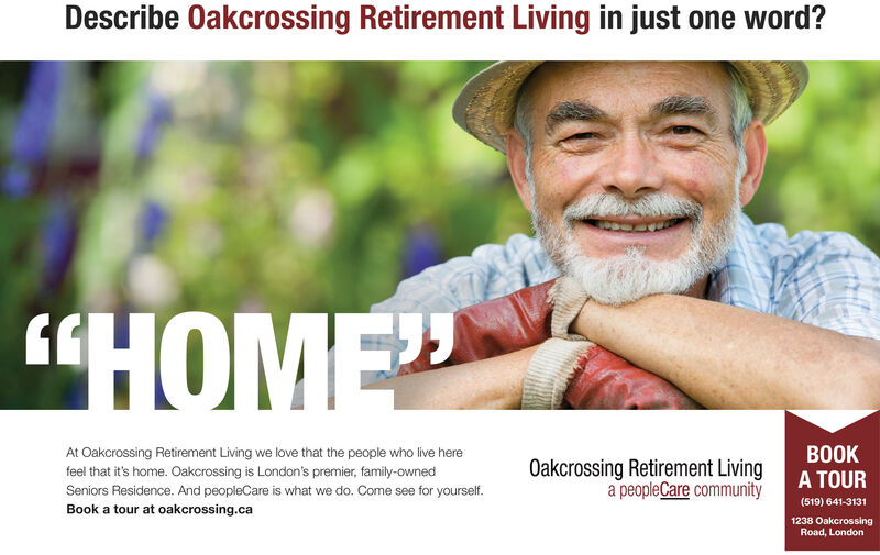 """Describe Oakcrossing Retirement Living in just one word?""""HOMEAt Oakcrossing Retirement Living we love that the people who live herefeel that it's home. Oakcrossing is London's premier, family-ownedSeniors Residence. And peopleCare is what we do. Come see for yourself.Book a tour at oakcrossing.caOakcrossing Retirement Livinga peopleCare communityBOOKA TOUR(519) 641-31311238 OakcrossingRoad, London Describe Oakcrossing Retirement Living in just one word? """"HOME At Oakcrossing Retirement Living we love that the people who live here feel that it's home. Oakcrossing is London's premier, family-owned Seniors Residence. And peopleCare is what we do. Come see for yourself. Book a tour at oakcrossing.ca Oakcrossing Retirement Living a peopleCare community BOOK A TOUR (519) 641-3131 1238 Oakcrossing Road, London"""