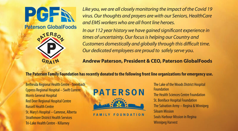 PGFALike you, we are all closely monitoring the impact of the Covid 19virus. Our thoughts and prayers are with our Seniors, HealthCareand EMS workers who are all front line heroes.Paterson GlobalFoodsIn our 112 year history we have gained significant experience intimes of uncertainty. Our focus is helping our Country andCustomers domestically and globally through this difficult time.Our dedicated employees are proud to safely serve you.PAGRAINAndrew Paterson, President & CEO, Paterson GlobalFoodsThe Paterson Family Foundation has recently donated to the following front line organizations for emergency use.Bethesda Regional Health Centre- SteinbachCypress Regional Hospital  Swift CurrentThe Lake of the Woods District HospitalFoundationPATERSONMorris General HospitalRed Deer Regional Hospital CentreThe Health Sciences Centre FoundationSt. Boniface Hospital FoundationThe Salvation Army- Regina & WinnipegRussell Health CentreSt. Mary's Hospital  Camrose, AlbertaSiloam MissionFAMILY FOUNDATIONStrathmore District Health ServicesSouls Harbour Mission in ReginaTri-Lake Health Centre - KillarneyWinnipeg Harvest PGFA Like you, we are all closely monitoring the impact of the Covid 19 virus. Our thoughts and prayers are with our Seniors, HealthCare and EMS workers who are all front line heroes. Paterson GlobalFoods In our 112 year history we have gained significant experience in times of uncertainty. Our focus is helping our Country and Customers domestically and globally through this difficult time. Our dedicated employees are proud to safely serve you. PA GRAIN Andrew Paterson, President & CEO, Paterson GlobalFoods The Paterson Family Foundation has recently donated to the following front line organizations for emergency use. Bethesda Regional Health Centre- Steinbach Cypress Regional Hospital  Swift Current The Lake of the Woods District Hospital Foundation PATERSON Morris General Hospital Red Deer Regional Hospital Centre The Health Sciences Centre Foundation St. Boniface Hospital Foundation The Salvation Army- Regina & Winnipeg Russell Health Centre St. Mary's Hospital  Camrose, Alberta Siloam Mission FAMILY FOUNDATION Strathmore District Health Services Souls Harbour Mission in Regina Tri-Lake Health Centre - Killarney Winnipeg Harvest