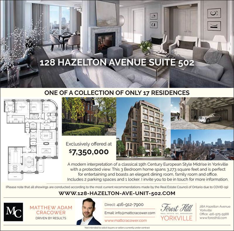 "128 HAZELTON AVENUE SUITE 502ONE OF A COLLECTION OF ONLY 17 RESIDENCESExclusively offered at$7,350,000A modern interpretation of a classical 19th Century European Style Midrise in Yorkvillewith a protected view. This 3 Bedroom home spans 3.273 square feet and is perfectfor entertaining and boasts an elegant dining room, family room and office.Includes 2 parking spaces and 1 locker. I invite you to be in touch for more information.(Please note that all showings are conducted according to the most current recommendations made by the Real Estate Council of Ontario due to COVID-19)www.128-HAZELTON-AVE-UNIT-502.COMDirect: 416-912-7900Ferest Hill28A Hazelton AvenueMCMATTHEW ADAMCRACOWERYorkvilleEmail info@mattcracower.comREAL ESTATE INC. BROKERAGEOffice: 416-975-5588www.foresthillcomYORKVILLEDRIVEN BY RESULTSwww.mattcracower.com""Not intended to solicit buyers or sellers currentiy under contract 128 HAZELTON AVENUE SUITE 502 ONE OF A COLLECTION OF ONLY 17 RESIDENCES Exclusively offered at $7,350,000 A modern interpretation of a classical 19th Century European Style Midrise in Yorkville with a protected view. This 3 Bedroom home spans 3.273 square feet and is perfect for entertaining and boasts an elegant dining room, family room and office. Includes 2 parking spaces and 1 locker. I invite you to be in touch for more information. (Please note that all showings are conducted according to the most current recommendations made by the Real Estate Council of Ontario due to COVID-19) www.128-HAZELTON-AVE-UNIT-502.COM Direct: 416-912-7900 Ferest Hill 28A Hazelton Avenue MC MATTHEW ADAM CRACOWER Yorkville Email info@mattcracower.com REAL ESTATE INC. BROKERAGE Office: 416-975-5588 www.foresthillcom YORKVILLE DRIVEN BY RESULTS www.mattcracower.com ""Not intended to solicit buyers or sellers currentiy under contract"
