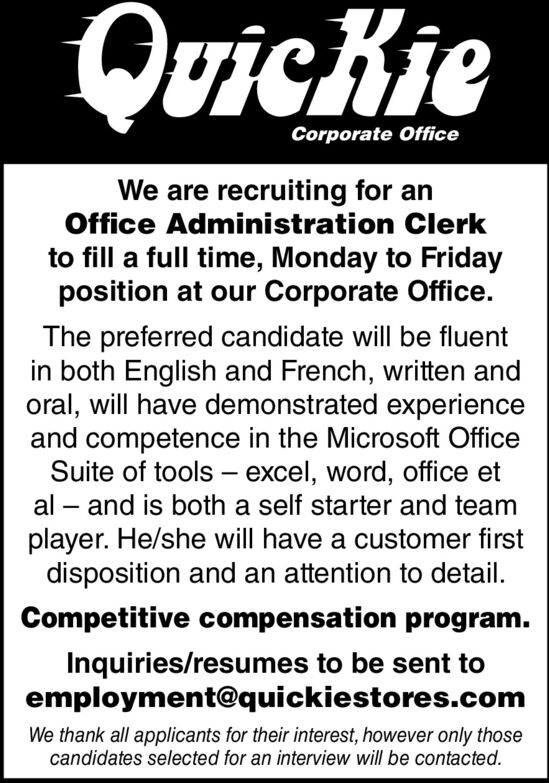 QuicKieCorporate OfficeWe are recruiting for anOffice Administration Clerkto fill a full time, Monday to Fridayposition at our Corporate Office.The preferred candidate will be fluentin both English and French, written andoral, will have demonstrated experienceand competence in the Microsoft OfficeSuite of tools - excel, word, office et- and is both a self starter and teamplayer. He/she will have a customer firstdisposition and an attention to detail.alCompetitive compensation program.Inquiries/resumes to be sent toemployment@quickiestores.comWe thank all applicants for their interest, however only thosecandidates selected for an interview will be contacted. QuicKie Corporate Office We are recruiting for an Office Administration Clerk to fill a full time, Monday to Friday position at our Corporate Office. The preferred candidate will be fluent in both English and French, written and oral, will have demonstrated experience and competence in the Microsoft Office Suite of tools - excel, word, office et - and is both a self starter and team player. He/she will have a customer first disposition and an attention to detail. al Competitive compensation program. Inquiries/resumes to be sent to employment@quickiestores.com We thank all applicants for their interest, however only those candidates selected for an interview will be contacted.