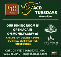 $125ACOEATUESDAYS*Plus tax11am - 6pmOUR DINING ROOM ISCIDOUBLE 'R2016EST.OPEN AGAINBARGRILLON MONDAY, MAY 11!CALL US FOR DETAILS ABOUTOUR NEW SAFE PRACTICEMt GrahamPROCEDURESGOLF CLUBCALL OR VISIT FOR MORE INFO...KOB928.348.3140 mtgrahamgolf.comO 292052 $125 ACO EA TUESDAYS *Plus tax 11am - 6pm OUR DINING ROOM IS CI DOUBLE 'R 2016 EST. OPEN AGAIN BAR GRILL ON MONDAY, MAY 11! CALL US FOR DETAILS ABOUT OUR NEW SAFE PRACTICE Mt Graham PROCEDURES GOLF CLUB CALL OR VISIT FOR MORE INFO ... KOB 928.348.3140 mtgrahamgolf.com O  292052