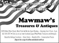 Saluting our armed forces onArmed ForcesDayMawmaw'sTreasures & Antiques25993 West Main Street, West Point We Are Open Monday  Saturday from 10 am -5 pm662-494-0731  Like us on our new Facebook page /Maw Maws Treasures and AntiquesBeautiful Antique Furniture  Glass Items  Novelty Gifts - Conversation PiecesStop in for a cup of coffee and donuts with us Saluting our armed forces on Armed ForcesDay Mawmaw's Treasures & Antiques 25993 West Main Street, West Point We Are Open Monday  Saturday from 10 am -5 pm 662-494-0731  Like us on our new Facebook page /Maw Maws Treasures and Antiques Beautiful Antique Furniture  Glass Items  Novelty Gifts - Conversation Pieces Stop in for a cup of coffee and donuts with us