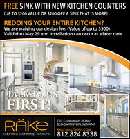 FREE SINK WITH NEW KITCHEN COUNTERS(UP TO $200 VALUE OR $200 OFF A SINK THAT IS MORE)REDOING YOUR ENTIRE KITCHEN?We are waiving our design fee. (Value of up to $500)Valid thru May 29 and installation can occur at a later date.TALK TO USFIRST!RÄKE705 E. DILLMAN ROADBLOOMINGTON, INDIANARAKESOLUTIONS.COMcabinet & countertop solutions812.824.8338 FREE SINK WITH NEW KITCHEN COUNTERS (UP TO $200 VALUE OR $200 OFF A SINK THAT IS MORE) REDOING YOUR ENTIRE KITCHEN? We are waiving our design fee. (Value of up to $500) Valid thru May 29 and installation can occur at a later date. TALK TO US FIRST! RÄKE 705 E. DILLMAN ROAD BLOOMINGTON, INDIANA RAKESOLUTIONS.COM cabinet & countertop solutions 812.824.8338