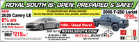 """ROYAL SOUTH IS: OPEN, PREPARED & SAFE!All departments open Monday-Saturday!2006 F-250 Lariat$299M.NEW2020 Camry LE Service Department: Touchless when possible, sanitized every time.0% APRWACUP TO 60 Months150+ Used Cars!PLUS $500 Rebate!SHOP 24/7 AT ROYALSOUTH.COMROYALSOUTHO TOYOTAOR LEASE FORONLY $219 Mo.812-331-1100""""See dealer for details. Lease a new 2000 Camry tor $219 per month for 36 monthswith S2.89 Oue Al Signing. Based on 12000 mileslyr. Security Deposit waived.1/2 Mile South of Winslow Roadon South Walnut Street ROYAL SOUTH IS: OPEN, PREPARED & SAFE! All departments open Monday-Saturday! 2006 F-250 Lariat $299M. NEW 2020 Camry LE Service Department: Touchless when possible, sanitized every time. 0% APR WAC UP TO 60 Months 150+ Used Cars! PLUS $500 Rebate! SHOP 24/7 AT ROYALSOUTH.COM ROYALSOUTH O TOYOTA OR LEASE FOR ONLY $219 Mo. 812-331-1100 """"See dealer for details. Lease a new 2000 Camry tor $219 per month for 36 months with S2.89 Oue Al Signing. Based on 12000 mileslyr. Security Deposit waived. 1/2 Mile South of Winslow Road on South Walnut Street"""