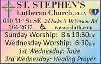 AST. STEPHEN'SLutheran Church, ELCA610 31s St SE 2 blocks N Mt Vernon Rd364-2637 &Sunday Worship: 8 & 10:30amWednesday Worship: 6:30pm1st Wednesday: Taize3rd Wednesday: Healing Prayerwww.ssluth.com AST. STEPHEN'S Lutheran Church, ELCA 610 31s St SE 2 blocks N Mt Vernon Rd 364-2637 & Sunday Worship: 8 & 10:30am Wednesday Worship: 6:30pm 1st Wednesday: Taize 3rd Wednesday: Healing Prayer www.ssluth.com