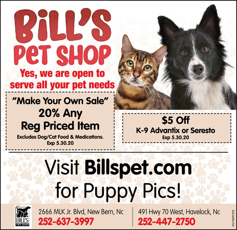 """BLL'SPET SHOPYes, we are open toserve all your pet needs""""Make Your Own Sale""""20% AnyReg Priced Item$5 OffK-9 Advantix or SerestoExp 5.30.20Excludes Dog/Cat Food & Medications.Exp 5.30.20Visit Billspet.comfor Puppy Pics!2666 MLK Jr. Blvd, New Bern, Nc252-637-3997491 Hwy 70 West, Havelock, Nc252-447-2750BILL'SPET SHOPEN-70097292 BLL'S PET SHOP Yes, we are open to serve all your pet needs """"Make Your Own Sale"""" 20% Any Reg Priced Item $5 Off K-9 Advantix or Seresto Exp 5.30.20 Excludes Dog/Cat Food & Medications. Exp 5.30.20 Visit Billspet.com for Puppy Pics! 2666 MLK Jr. Blvd, New Bern, Nc 252-637-3997 491 Hwy 70 West, Havelock, Nc 252-447-2750 BILL'S PET SHOP EN-70097292"""