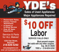 YDE'sSales of Used AppliancesMajor Appliances Repaired Reasonable Rates$10 OFFLaborFactory TrainedTechnicians In-Home orIn-Shop Service Over 40 YearsExperienceService & Partsfor ALL Makes!SERVICE CALLS ONLY.1220 Oak Street,BrainerdMust present coupon.Not valid with any other coupons.Exp. 4/30/2020 !YDE's  218-829-5292218-829-5292www.ydesappliance.comemail: yde1@ydesappliance.net YDE's Sales of Used Appliances Major Appliances Repaired  Reasonable Rates $10 OFF Labor Factory Trained Technicians  In-Home or In-Shop Service  Over 40 Years Experience Service & Parts for ALL Makes! SERVICE CALLS ONLY. 1220 Oak Street, Brainerd Must present coupon. Not valid with any other coupons. Exp. 4/30/2020 ! YDE's  218-829-5292 218-829-5292 www.ydesappliance.com email: yde1@ydesappliance.net