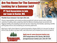 Are You Home For The Summer?Looking for a Summer Job?PT Yard Associates to joinour team in Baxter, MN.Flexible hours between 7am-5pm 25hr/wk.Primary responsibilities will include providing exceptional customer service when assistingcustomers in pulling orders; preparing orders for delivery including proper securement andflagging; loading and unloading trucks and rail cars; inspecting merchandise; operating a forklift;putting away returns; and completing any necessary paperwork.Must have a high school diploma or general equivalency degree (GED) or in process; be able tolift 50-75 Ibs; be able to do basic math, read instructions and complete forms and be at least 18.inonaApply now at: www.simonson-lumber.com3855 Independence Rd | Baxter, MN 56425Simonson jenw@simonson-lumber.com | 320-291-7392LuMDer Are You Home For The Summer? Looking for a Summer Job? PT Yard Associates to join our team in Baxter, MN. Flexible hours between 7am-5pm 25hr/wk. Primary responsibilities will include providing exceptional customer service when assisting customers in pulling orders; preparing orders for delivery including proper securement and flagging; loading and unloading trucks and rail cars; inspecting merchandise; operating a forklift; putting away returns; and completing any necessary paperwork. Must have a high school diploma or general equivalency degree (GED) or in process; be able to lift 50-75 Ibs; be able to do basic math, read instructions and complete forms and be at least 18. inona Apply now at: www.simonson-lumber.com 3855 Independence Rd | Baxter, MN 56425 Simonson jenw@simonson-lumber.com | 320-291-7392 LuMDer