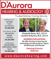 D'AuroraHEARING & AUDIOLOGY ))Trusted Advice, Caring Service8279 Rte 22, Ste 11KEYSTONEPLAZANew Alexandria724.668.50911225 S. Main St., Ste 202AWELLINGTONSQUAREGreensburg724.205.6907Elizabeth Bates, M.S., CCC-ACaroline D'Aurora, M.A., CCC-AHEARING EVALUATIONSWe offer the best in hearing aidtechnology including Oticon, Signia,GN ReSound, and Phonak.2010 Rte 30 EastHOLLOW DENTALPROFESSIONAL CENTERLigonier724.205.6907Cleaning & ServiceBatterieswww.daurorahearing.comadno=117872 D'Aurora HEARING & AUDIOLOGY )) Trusted Advice, Caring Service 8279 Rte 22, Ste 11 KEYSTONE PLAZA New Alexandria 724.668.5091 1225 S. Main St., Ste 202A WELLINGTON SQUARE Greensburg 724.205.6907 Elizabeth Bates, M.S., CCC-A Caroline D'Aurora, M.A., CCC-A HEARING EVALUATIONS We offer the best in hearing aid technology including Oticon, Signia, GN ReSound, and Phonak. 2010 Rte 30 East HOLLOW DENTAL PROFESSIONAL CENTER Ligonier 724.205.6907 Cleaning & Service Batteries www.daurorahearing.com adno=117872