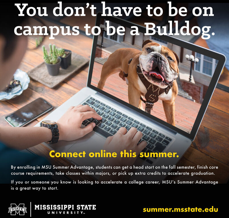 You don't have to be oncampus to be a Bulldog.Connect online this summer.By enrolling in MSU Summer Advantage, students can get a head start on the fall semester, finish corecourse requirements, take classes within majors, or pick up extra credits to accelerate graduation.If you or someone you know is looking to accelerate a college career, MSU's Summer Advantageis a great way to start.MISSISSIPPI STATEISTATEKMsummer.msstate.eduUNIVERSITY. You don't have to be on campus to be a Bulldog. Connect online this summer. By enrolling in MSU Summer Advantage, students can get a head start on the fall semester, finish core course requirements, take classes within majors, or pick up extra credits to accelerate graduation. If you or someone you know is looking to accelerate a college career, MSU's Summer Advantage is a great way to start. MISSISSIPPI STATE ISTATEK M summer.msstate.edu UNIVERSITY.