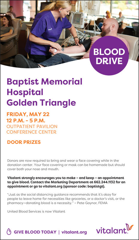 """BLOODDRIVEBaptist MemorialHospitalGolden TriangleFRIDAY, MAY 2212 P.M. - 5 P.M.OUTPATIENT PAVILIONCONFERENCE CENTERDOOR PRIZESDonors are now required to bring and wear a face covering while in thedonation center. Your face covering or mask can be homemade but shouldcover both your nose and mouth.Vitalant strongly encourages you to make - and keep - an appointmentto give blood. Contact the Marketing Department at 662.244.1132 for anappointment or go to vitalant.org (sponsor code: baptistgt).""""Just as the social distancing guidance recommends that it's okay forpeople to leave home for necessities like groceries, or a doctor's visit, or thepharmacy-donating blood is a necessity."""" - Pete Gaynor, FEMAUnited Blood Services is now VitalantO GIVE BLOOD TODAY   vitalant.orgvitalant"""" BLOOD DRIVE Baptist Memorial Hospital Golden Triangle FRIDAY, MAY 22 12 P.M. - 5 P.M. OUTPATIENT PAVILION CONFERENCE CENTER DOOR PRIZES Donors are now required to bring and wear a face covering while in the donation center. Your face covering or mask can be homemade but should cover both your nose and mouth. Vitalant strongly encourages you to make - and keep - an appointment to give blood. Contact the Marketing Department at 662.244.1132 for an appointment or go to vitalant.org (sponsor code: baptistgt). """"Just as the social distancing guidance recommends that it's okay for people to leave home for necessities like groceries, or a doctor's visit, or the pharmacy-donating blood is a necessity."""" - Pete Gaynor, FEMA United Blood Services is now Vitalant O GIVE BLOOD TODAY   vitalant.org vitalant"""""""