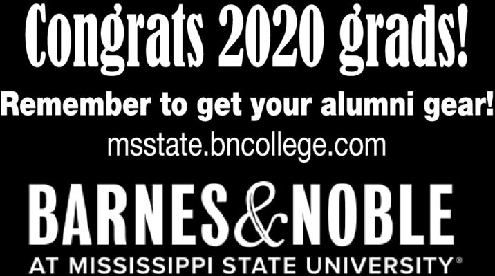 Congrats 2020 grads!Remember to get your alumni gear!msstate.bncollege.comBARNES&NOBLEAT MISSISSIPPI STATE UNIVERSITY® Congrats 2020 grads! Remember to get your alumni gear! msstate.bncollege.com BARNES&NOBLE AT MISSISSIPPI STATE UNIVERSITY®