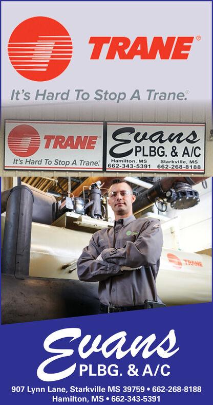 TRANEIt's Hard To Stop A Trane.TRANE EuansPLBG. & A/CIt's Hard To Stop A Trane:Hamilton, MS662-343-5391Starkville, MS662-268-8188TRANEEuansPLBG. & A/C907 Lynn Lane, Starkville MS 39759  662-268-8188Hamilton, MS  662-343-5391 TRANE It's Hard To Stop A Trane. TRANE Euans PLBG. & A/C It's Hard To Stop A Trane: Hamilton, MS 662-343-5391 Starkville, MS 662-268-8188 TRANE Euans PLBG. & A/C 907 Lynn Lane, Starkville MS 39759  662-268-8188 Hamilton, MS  662-343-5391