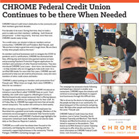 """CHROME Federal Credit UnionContinues to be there When NeededCHROME Federal Credit Union's dedication to the community andtheir members goes back decades.Five decades to be exact. During that time, they've made apoint to make sure their members' wellbeing - both financialand personal - is their top priority. And now, more than ever,CHROME stands ready to help.""""As a credit union, our mission is help our members and ourcommunities,"""" CHROME CEO and President, Bob Flanyak, said.""""We are here to help in good time and in tough times. We are thereto help when people need us the most.""""As members and local businesses work to navigate the COVID-19pandemic and it's ramifications, CHROME has eliminated latefees, offering skip and interest-only payment options on loansand processing Paycheck Protection Program applications formembers and customers of other financial institutions. They alsointroduced CHROME Cares Loans - short-term, low interest loans- to help members who are struggling to make ends meet. As acertified SBA lender for more than four years, CHROME was well-positioned to help over 90 small local businesses, many who weremembers of other credit unions and banks.""""CHROME is about putting our members and communities first,""""Flanyak said. """"When times are tough, that's when CHROME isthere for our members.""""The campaign has amassed a hardy followingand helped spur interest in smaller arearestaurants. CHROME hopes the initiative willcontinue to encourage individuals to supportTo support local businesses in the area, CHROME introduced aninitiative in early March called """"CHROME Goes to Lunch."""" Eachweekday, the credit union supports a Washington County orWexford based locally-owned restaurant that is offering takeout, local businesses through this difficult time.curbside pickup or delivery by ordering lunch for their staff. Asof Friday, May 15, CHROME has supported more than 40 locallyowned restaurants. This number will continue to climb weekly.""""We're driven by the desire to help """