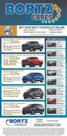 """BORTZCARESGET YOUR NEXT CHEVROLET ONLINE.V Select a vehicleV Choose finance or lease options v Schedule deliverywww.bortzchevy.com/onlinesalesSHOCLICKDRIVEV Estimate trade-inNEW 2019 CHEVROLET SILVERADO CREW CUSTOM SPECIAL EDITIONSTKE 19-200 MSRP S50.200PRE-OWNED VEHICLES200 CHEYY..SALE PRICE $38,850*ORFOR WELL-QUALIFIED BUYERS0% APR FINANCINGSTRA2A$9,995FOR 84 MONTHS2010 CHEVYSAVERADO L CREWCABSTK 20-21A4XA VA FULLYSERVICED, 9KNEW 2020 CHEVROLET SILVERADO CREW CAB SHORT BOX LT TRAIL BOSSSTK# 20-12 MSAP $56,185SALE PRICE $46,985TOTAL SAVINGS$15,9952012 GMC SERRA2500HO X-CASST 20-AONE OWNER VBASERVICED ONLY00 MILES$9,200$24,995NEW 2019 CHEVROLET BLAZER AWDSTK# 19-178 MSRP S39.0402013 FORDESCAPE SESTPAAND, ALUM WHEELSSALE PRICE $33,290*CAMERA$11,995ORFOR WELL-QUALIFIED BUYERS0% APR FINANCINGSLVERAO 2500CREWST 20-1ALTZ, V,LEATHER EA, NABUCKETSFOR 84 MONTHS""""$38,995NEW 2020 CHEVROLET TRAX AWD LSSTKE 20-78 MSRP S24,2902017 CHEVY TRAXST P2AUTO. CM CERTFEDFULLY SERCEDWARRANTY$15,995FOR WELL-QUALIFIED BUYERS0% APR FINANCINGFOR 84 MONTHS AND UP TO$3,750 CUSTOMER CASH2ne tovoA ACOMAACCESS CAST 20-7ASSV A AUTO,ALUM WHEELS VERYCLEANNEW 2020 CHEVROLET EQUINOX AWD LT$22,995STK# 20-58 MSRP S32.340SALE PRICE $26,390ORFOR WELL-QUALIFIED BUYERS20 DHEVYSVERADO00EG CADURAMAN DESELA ONE OWNR UMCERTIFIED0% APR FINANCINGFOR 84 MONTHS$33,995*BORTZFIND NEW ROADSCHEVROLE(ra-412E Ray Furman Highwy, ynesturg. PA TCHEVROLETwwW.BORTZCHEVY.COM""""S 19-200 MSRP SS0 200, Sa 20-3 MSRP SARS45, SA 19-17E MSP S040, S 2-TE MSRP S4 20, S 20-58 MSRP S32.340 with approved aedt though deulet.Ples tan, tite, lcense, and dealer fees. Net al buyes will quaify See deale far detals Offer epres 062 A0% APR Financing avalatie f 72menths with approvedordt an selest modek Nat al boyes wil qualfy S130 per month per 51,00 franced egardes of down payment Mest tair delvry by 06. On select models withapproved cedit. hnteestaces hom date of purchase Eadudes ta, tag, bide and deale fees. Pior saleieduded Ofia cannot be combine"""