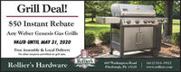 Grill Deal!whert$50 Instant RebateAny Weber Genesis Gas GrillsVAUD UNTIL MAY 31, 2020Free Assembly & Local DeliveryNo other coupons permitted on grill sale.Rollier'sRollier's Hardware600 Washington RoadPittsburgh, PA 15228(412) 561-0922www.rolliers.com Grill Deal! whert $50 Instant Rebate Any Weber Genesis Gas Grills VAUD UNTIL MAY 31, 2020 Free Assembly & Local Delivery No other coupons permitted on grill sale. Rollier's Rollier's Hardware 600 Washington Road Pittsburgh, PA 15228 (412) 561-0922 www.rolliers.com
