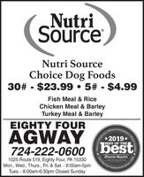 NutriSourceNutri SourceChoice Dog Foods30# - $23.99  5# - $4.99Fish Meal & RiceChicken Meal & BarleyTurkey Meal & BarleyEIGHTY FOURanity's Choice Awards  B0 ouis aOficialAGWAY2019*724-222-0600Serving Out1025 Route 519, Eighty Four, PA 15330Mon., Wed., Thurs., Fri. & Sat. - 8:00am-5pmTues. - 8:00am-6:30pm Closed SundayCommunityReporter Nutri Source Nutri Source Choice Dog Foods 30# - $23.99  5# - $4.99 Fish Meal & Rice Chicken Meal & Barley Turkey Meal & Barley EIGHTY FOUR anity's Choice Awards  B0 ouis a Oficial AGWAY 2019* 724-222-0600 Serving Out 1025 Route 519, Eighty Four, PA 15330 Mon., Wed., Thurs., Fri. & Sat. - 8:00am-5pm Tues. - 8:00am-6:30pm Closed Sunday Community Reporter