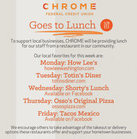 CHROMEFEDERAL CREDIT UNIONGoes to LunchTo support local businesses, CHROME will be providing lunchfor our staff from a restaurant in our community.Our local favorites for this week are:Monday: How Lee'showleewashington.comTuesday: Totin's Dinertotinsdiner.comWednesday: Shorty's LunchAvailable on FacebookThursday: Osso's Original Pizzaossospizza.comFriday: Tacos MexicoAvailable on FacebookWe encourage others to take advantage of the takeout or deliveryoptions these restaurants offer and support your hometown businesses. CHROME FEDERAL CREDIT UNION Goes to Lunch To support local businesses, CHROME will be providing lunch for our staff from a restaurant in our community. Our local favorites for this week are: Monday: How Lee's howleewashington.com Tuesday: Totin's Diner totinsdiner.com Wednesday: Shorty's Lunch Available on Facebook Thursday: Osso's Original Pizza ossospizza.com Friday: Tacos Mexico Available on Facebook We encourage others to take advantage of the takeout or delivery options these restaurants offer and support your hometown businesses.