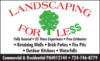 LANDSCAPINGFOR TLESSFully Insured  35 Years Experience  Free EstimatesRetaining Walls  Brick Patios  Fire Pits Outdoor Kitchens  WaterfallsCommercial & Residential PA#012144  724-746-8779 LANDSCAPING FOR TLESS Fully Insured  35 Years Experience  Free Estimates Retaining Walls  Brick Patios  Fire Pits  Outdoor Kitchens  Waterfalls Commercial & Residential PA#012144  724-746-8779