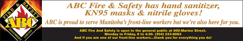 SAFETYFIREABCABC is proud to serve Manitoba's front-line workers but we're also here for you.ABC Fire & Safety has hand sanitizer,KN95 masks & nitrile gloves!ABC Fire And Safety is open to the general public at 800-Marion Street.Monday to Friday, 8 to 4:30. (204) 233-60o83And if you are one of our front-line workers...thank you for everything you do!FOUIPMENTLIMITED SAFETY FIRE ABCABC is proud to serve Manitoba's front-line workers but we're also here for you. ABC Fire & Safety has hand sanitizer, KN95 masks & nitrile gloves! ABC Fire And Safety is open to the general public at 800-Marion Street. Monday to Friday, 8 to 4:30. (204) 233-60o83 And if you are one of our front-line workers...thank you for everything you do! FOUIPMENT LIMITED