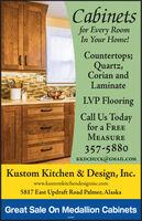 Cabinetsfor Every RoomIn Your Home!Countertops;Quartz,Corian andLaminateLVP FlooringCall Us Todayfor a FREEMEASURE357-5880KKDCHUCK@GMAIL.COMKustom Kitchen & Design, Inc.www.kustomkitchendesigninc.com5817 East Updraft Road Palmer, AlaskaGreat Sale On Medallion Cabinets248487 Cabinets for Every Room In Your Home! Countertops; Quartz, Corian and Laminate LVP Flooring Call Us Today for a FREE MEASURE 357-5880 KKDCHUCK@GMAIL.COM Kustom Kitchen & Design, Inc. www.kustomkitchendesigninc.com 5817 East Updraft Road Palmer, Alaska Great Sale On Medallion Cabinets 248487