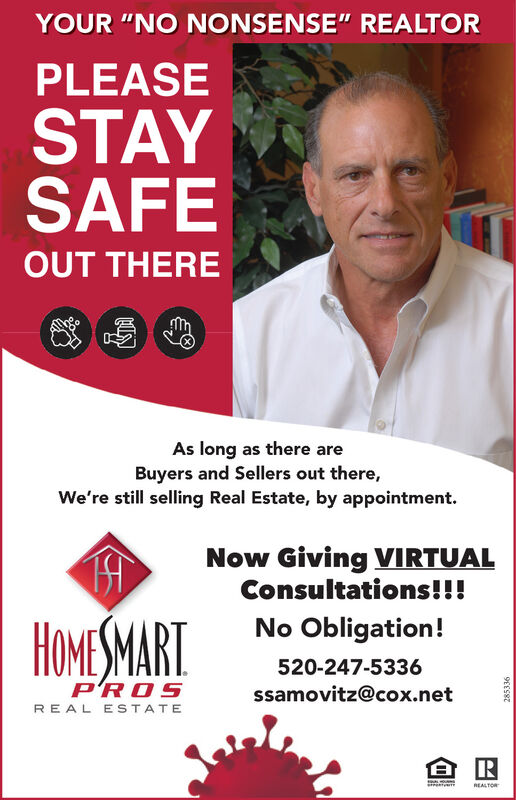 """YOUR """"NO NONSENSE"""" REALTORPLEASESTAYSAFEOUT THEREAs long as there areBuyers and Sellers out there,We're still selling Real Estate, by appointment.Now Giving VIRTUALConsultations!!!HOMESMARTNo Obligation!520-247-5336P'ROSssamovitz@cox.netREAL ESTATEREALTOR285336 YOUR """"NO NONSENSE"""" REALTOR PLEASE STAY SAFE OUT THERE As long as there are Buyers and Sellers out there, We're still selling Real Estate, by appointment. Now Giving VIRTUAL Consultations!!! HOMESMART No Obligation! 520-247-5336 P'ROS ssamovitz@cox.net REAL ESTATE REALTOR 285336"""