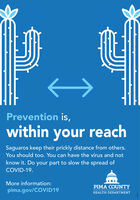 Prevention is,within your reachSaguaros keep their prickly distance from others.You should too. You can have the virus and notknow it. Do your part to slow the spread ofCOVID-19.More information:PIMA COUNTYpima.gov/COVID19HEALTH DEPARTMENT Prevention is, within your reach Saguaros keep their prickly distance from others. You should too. You can have the virus and not know it. Do your part to slow the spread of COVID-19. More information: PIMA COUNTY pima.gov/COVID19 HEALTH DEPARTMENT