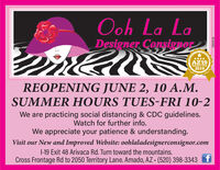 Ooh La LaDesigner Consignor****AZ19Reader's Pick2019REOPENING JUNE 2, 10 A.M.SUMMER HOURS TUES-FRI 10-2We are practicing social distancing & CDC guidelines.Watch for further info.We appreciate your patience & understanding.Visit our New and Improved Website: oohlaladesignerconsignor.com1-19 Exit 48 Arivaca Rd. Turn toward the mountains.Cross Frontage Rd to 2050 Territory Lane. Amado, AZ · (520) 398-3343286838 Ooh La La Designer Consignor **** AZ19 Reader's Pick 2019 REOPENING JUNE 2, 10 A.M. SUMMER HOURS TUES-FRI 10-2 We are practicing social distancing & CDC guidelines. Watch for further info. We appreciate your patience & understanding. Visit our New and Improved Website: oohlaladesignerconsignor.com 1-19 Exit 48 Arivaca Rd. Turn toward the mountains. Cross Frontage Rd to 2050 Territory Lane. Amado, AZ · (520) 398-3343 286838
