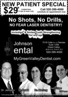 "NEW PATIENT SPECIAL$29Call 520-399-4000schedule an appointment nowLimited timeX-rays & exam onlyNo Shots, No Drills,NO FEAR LASER DENTISTRY!Invisalign & Smiles Tooth Strengtheningfor any age75 W Calle De Las TiendasJohnsonSuite 125BentalGreen ValleyM-W: 8-5, Th & F: 8-3520-399-4000MyGreenValleyDentist.comDr. HartungKathy EdgarEli PerezDr. JohnsonDr. Israel""Cash paying patients onty. If you have dental insdrance the insurance company delemines the price allowed.Not every patient's dental needs will qualify for laser procedures. NEW PATIENT SPECIAL $29 Call 520-399-4000 schedule an appointment now Limited time X-rays & exam only No Shots, No Drills, NO FEAR LASER DENTISTRY! Invisalign & Smiles Tooth Strengthening for any age 75 W Calle De Las Tiendas Johnson Suite 125B ental Green Valley M-W: 8-5, Th & F: 8-3 520-399-4000 MyGreenValleyDentist.com Dr. Hartung Kathy Edgar Eli Perez Dr. Johnson Dr. Israel ""Cash paying patients onty. If you have dental insdrance the insurance company delemines the price allowed. Not every patient's dental needs will qualify for laser procedures."