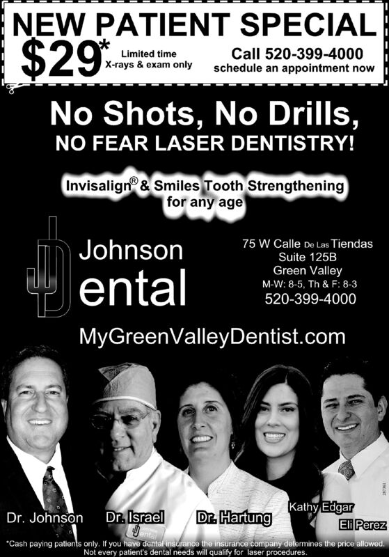 """NEW PATIENT SPECIAL$29Call 520-399-4000schedule an appointment nowLimited timeX-rays & exam onlyNo Shots, No Drills,NO FEAR LASER DENTISTRY!Invisalign & Smiles Tooth Strengtheningfor any age75 W Calle De Las TiendasJohnsonSuite 125BentalGreen ValleyM-W: 8-5, Th & F: 8-3520-399-4000MyGreenValleyDentist.comDr. HartungKathy EdgarEli PerezDr. JohnsonDr. Israel""""Cash paying patients onty. If you have dental insdrance the insurance company delemines the price allowed.Not every patient's dental needs will qualify for laser procedures. NEW PATIENT SPECIAL $29 Call 520-399-4000 schedule an appointment now Limited time X-rays & exam only No Shots, No Drills, NO FEAR LASER DENTISTRY! Invisalign & Smiles Tooth Strengthening for any age 75 W Calle De Las Tiendas Johnson Suite 125B ental Green Valley M-W: 8-5, Th & F: 8-3 520-399-4000 MyGreenValleyDentist.com Dr. Hartung Kathy Edgar Eli Perez Dr. Johnson Dr. Israel """"Cash paying patients onty. If you have dental insdrance the insurance company delemines the price allowed. Not every patient's dental needs will qualify for laser procedures."""