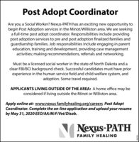 Post Adopt CoordinatorAre you a Social Worker? Nexus-PATH has an exciting new opportunity tobegin Post Adoption services in the Minot/Williston area. We are seekinga full-time post adopt coordinator. Responsibilities include providingpost adoption services to pre and post adoption finalized families andguardianship families. Job responsibilities include engaging in parenteducation, training and development, providing case managementactivities; making recommendations, referrals and networking.Must be a licensed social worker in the state of North Dakota and aclear FBI/BCI background check. Successful candidates must have priorexperience in the human service field and child welfare system, andadoption. Some travel required.APPLICANTS LIVING OUTSIDE OF THE AREA: A home office may beconsidered if living outside the Minot or Williston area.Apply online at: www.nexus familyhealing.org/careers Post AdoptCoordinator. Complete the on-line application and upload your resumeby May 31, 2020 EEO/AA/M/F/Vet/Disab.Nexus-PATHFAMILY HEALING292769 Post Adopt Coordinator Are you a Social Worker? Nexus-PATH has an exciting new opportunity to begin Post Adoption services in the Minot/Williston area. We are seeking a full-time post adopt coordinator. Responsibilities include providing post adoption services to pre and post adoption finalized families and guardianship families. Job responsibilities include engaging in parent education, training and development, providing case management activities; making recommendations, referrals and networking. Must be a licensed social worker in the state of North Dakota and a clear FBI/BCI background check. Successful candidates must have prior experience in the human service field and child welfare system, and adoption. Some travel required. APPLICANTS LIVING OUTSIDE OF THE AREA: A home office may be considered if living outside the Minot or Williston area. Apply online at: www.nexus familyhealing.org/careers Post Adopt Coordinator. Complete the on-line application and upload your resume by May 31, 2020 EEO/AA/M/F/Vet/Disab. Nexus-PATH FAMILY HEALING 292769