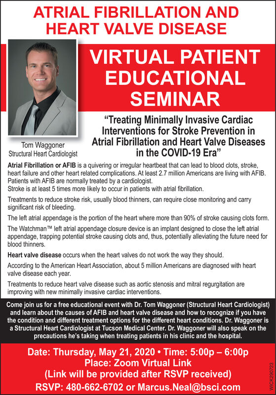 "ATRIAL FIBRILLATION ANDHEART VALVE DISEASEVIRTUAL PATIENTEDUCATIONALSEMINAR""Treating Minimally Invasive CardiacInterventions for Stroke Prevention inAtrial Fibrillation and Heart Valve Diseasesin the COVID-19 Era""Tom WaggonerStructural Heart CardiologistAtrial Fibrillation or AFIB is a quivering or irregular heartbeat that can lead to blood clots, stroke,heart failure and other heart related complications. At least 2.7 million Americans are living with AFIB.Patients with AFIB are normally treated by a cardiologist.Stroke is at least 5 times more likely to occur in patients with atrial fibrillation.Treatments to reduce stroke risk, usually blood thinners, can require close monitoring and carrysignificant risk of bleeding.The left atrial appendage is the portion of the heart where more than 90% of stroke causing clots form.The Watchman TM left atrial appendage closure device is an implant designed to close the left atrialappendage, trapping potential stroke causing clots and, thus, potentially alleviating the future need forblood thinners.Heart valve disease occurs when the heart valves do not work the way they should.According to the American Heart Association, about 5 million Americans are diagnosed with heartvalve disease each year.Treatments to reduce heart valve disease such as aortic stenosis and mitral regurgitation areimproving with new minimally invasive cardiac interventions.Come join us for a free educational event with Dr. Tom Waggoner (Structural Heart Cardiologist)and learn about the causes of AFIB and heart valve disease and how to recognize if you havethe condition and different treatment options for the different heart conditions. Dr. Waggoner isa Structural Heart Cardiologist at Tucson Medical Center. Dr. Waggoner will also speak on theprecautions he's taking when treating patients in his clinic and the hospital.Date: Thursday, May 21, 2020  Time: 5:00p  6:00pPlace: Zoom Virtual Link(Link will be provided after RSVP received)RSVP: 480-662-6702 or Marcus.Neal@bsci.comWICK290723 ATRIAL FIBRILLATION AND HEART VALVE DISEASE VIRTUAL PATIENT EDUCATIONAL SEMINAR ""Treating Minimally Invasive Cardiac Interventions for Stroke Prevention in Atrial Fibrillation and Heart Valve Diseases in the COVID-19 Era"" Tom Waggoner Structural Heart Cardiologist Atrial Fibrillation or AFIB is a quivering or irregular heartbeat that can lead to blood clots, stroke, heart failure and other heart related complications. At least 2.7 million Americans are living with AFIB. Patients with AFIB are normally treated by a cardiologist. Stroke is at least 5 times more likely to occur in patients with atrial fibrillation. Treatments to reduce stroke risk, usually blood thinners, can require close monitoring and carry significant risk of bleeding. The left atrial appendage is the portion of the heart where more than 90% of stroke causing clots form. The Watchman TM left atrial appendage closure device is an implant designed to close the left atrial appendage, trapping potential stroke causing clots and, thus, potentially alleviating the future need for blood thinners. Heart valve disease occurs when the heart valves do not work the way they should. According to the American Heart Association, about 5 million Americans are diagnosed with heart valve disease each year. Treatments to reduce heart valve disease such as aortic stenosis and mitral regurgitation are improving with new minimally invasive cardiac interventions. Come join us for a free educational event with Dr. Tom Waggoner (Structural Heart Cardiologist) and learn about the causes of AFIB and heart valve disease and how to recognize if you have the condition and different treatment options for the different heart conditions. Dr. Waggoner is a Structural Heart Cardiologist at Tucson Medical Center. Dr. Waggoner will also speak on the precautions he's taking when treating patients in his clinic and the hospital. Date: Thursday, May 21, 2020  Time: 5:00p  6:00p Place: Zoom Virtual Link (Link will be provided after RSVP received) RSVP: 480-662-6702 or Marcus.Neal@bsci.com WICK290723"