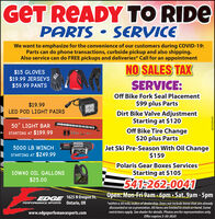 "GET READY TO RIDEPARTS  SERVICEWe want to emphasize for the convenience of our customers during COVID-19:Parts can do phone transactions, curbside pickup and also shipping.Also service can do FREE pickups and deliveries* Call for an appointment$15 GLOVES$19.99 JERSEYS$59.99 PANTSNO SALES TAXSERVICE:Off Bike Fork Seal Placement$19.99$99 plus PartsLED POD LIGHT PAIRSDirt Bike Valve AdjustmentStarting at $120Off Bike Tire Change$20 plus Parts50"" LIGHT BARSTARTING AT $199.99S000Jet Ski Pre-Season With Oil Change$1595000 LB WINCHSTARTING AT $249.99Polaris Gear Boxes Services10W40 OIL GALLONSStarting at $105$25.00541-262:0041Open: Mon-Fri 9am -6pm  Sat. 9am - 5pmEDGE 1625 N Oregon St.PERFORMANCE SPORTS Ontario, OR*within a 30 mile radius of dealership. Does not include items that are alreadydiscounted or on a promotion. All items are limited to stock on hand. Somerestrictions apply. See dealer for details. Photos are for representation only.Offer expires 5-30-2020www.edgeperfomancesports.comWICK292491FLY GET READY TO RIDE PARTS  SERVICE We want to emphasize for the convenience of our customers during COVID-19: Parts can do phone transactions, curbside pickup and also shipping. Also service can do FREE pickups and deliveries* Call for an appointment $15 GLOVES $19.99 JERSEYS $59.99 PANTS NO SALES TAX SERVICE: Off Bike Fork Seal Placement $19.99 $99 plus Parts LED POD LIGHT PAIRS Dirt Bike Valve Adjustment Starting at $120 Off Bike Tire Change $20 plus Parts 50"" LIGHT BAR STARTING AT $199.99 S000 Jet Ski Pre-Season With Oil Change $159 5000 LB WINCH STARTING AT $249.99 Polaris Gear Boxes Services 10W40 OIL GALLONS Starting at $105 $25.00 541-262:0041 Open: Mon-Fri 9am -6pm  Sat. 9am - 5pm EDGE 1625 N Oregon St. PERFORMANCE SPORTS Ontario, OR *within a 30 mile radius of dealership. Does not include items that are already discounted or on a promotion. All items are limited to stock on hand. Some restrictions apply. See dealer for details. Photos are for representation only. Offer expires 5-30-2020 www.edgeperfomancesports.com WICK292491 FLY"